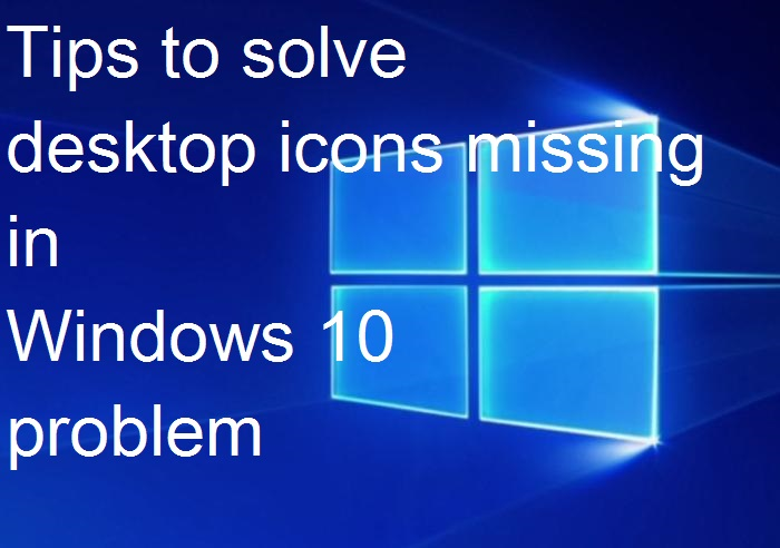 Know how to fix desktop icons not showing in Windows 10